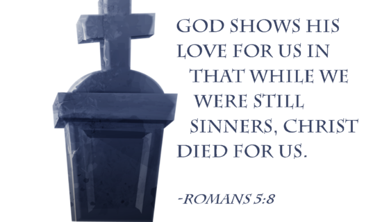 God shows His love for us in that while we were still sinners, Christ died for us