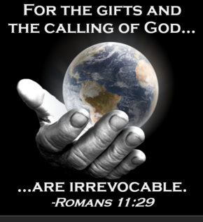 romans 11:29 For the gifts and the calling of God...are Irrevocable